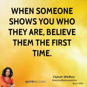 Oprah Winfrey  - When someone shows you who they are, believe them the first time.