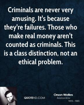 Orson Welles - Criminals are never very amusing. It's because they're failures. Those who make real money aren't counted as criminals. This is a class distinction, not an ethical problem.