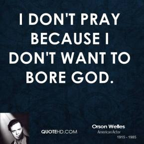 Orson Welles - I don't pray because I don't want to bore God.