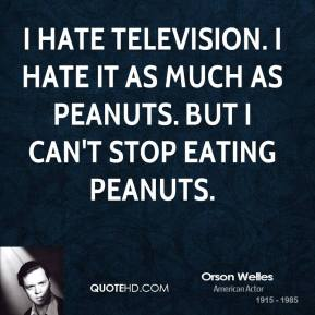 I hate television. I hate it as much as peanuts. But I can't stop eating peanuts.
