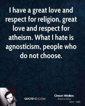 I have a great love and respect for religion, great love and respect for atheism. What I hate is agnosticism, people who do not choose.