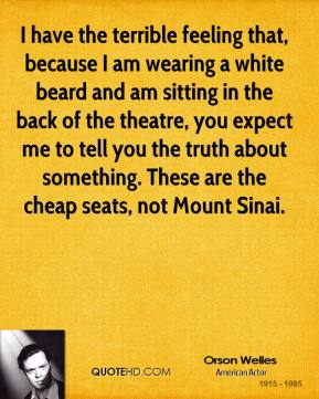I have the terrible feeling that, because I am wearing a white beard and am sitting in the back of the theatre, you expect me to tell you the truth about something. These are the cheap seats, not Mount Sinai.
