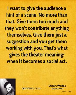 I want to give the audience a hint of a scene. No more than that. Give them too much and they won't contribute anything themselves. Give them just a suggestion and you get them working with you. That's what gives the theater meaning: when it becomes a social act.