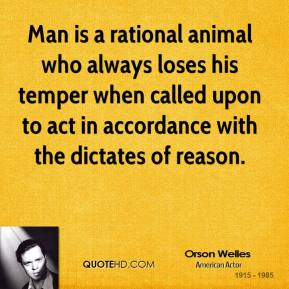 Orson Welles - Man is a rational animal who always loses his temper when called upon to act in accordance with the dictates of reason.