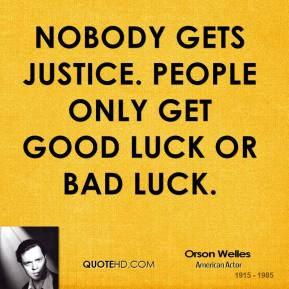 Orson Welles - Nobody gets justice. People only get good luck or bad luck.