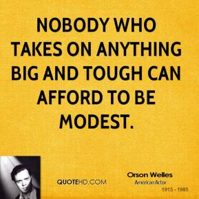 Nobody who takes on anything big and tough can afford to be modest.