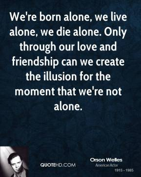 Orson Welles - We're born alone, we live alone, we die alone. Only through our love and friendship can we create the illusion for the moment that we're not alone.