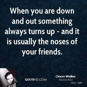 Orson Welles - When you are down and out something always turns up - and it is usually the noses of your friends.