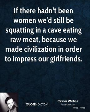 Orson Welles - If there hadn't been women we'd still be squatting in a cave eating raw meat, because we made civilization in order to impress our girlfriends.