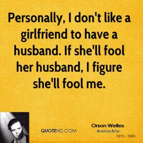 Personally, I don't like a girlfriend to have a husband. If she'll fool her husband, I figure she'll fool me.