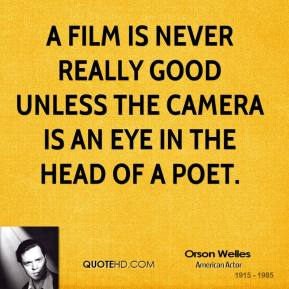 A film is never really good unless the camera is an eye in the head of a poet.