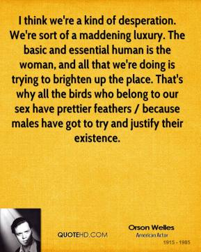 Orson Welles  - I think we're a kind of desperation. We're sort of a maddening luxury. The basic and essential human is the woman, and all that we're doing is trying to brighten up the place. That's why all the birds who belong to our sex have prettier feathers / because males have got to try and justify their existence.