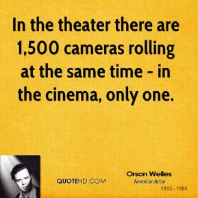 Orson Welles  - In the theater there are 1,500 cameras rolling at the same time - in the cinema, only one.