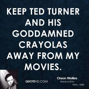 Orson Welles  - Keep Ted Turner and his goddamned Crayolas away from my movies.