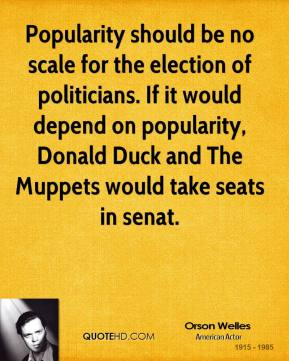 Orson Welles  - Popularity should be no scale for the election of politicians. If it would depend on popularity, Donald Duck and The Muppets would take seats in senat.