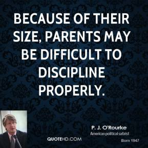 Because of their size, parents may be difficult to discipline properly.