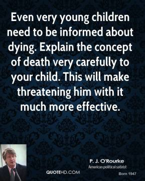 P. J. O'Rourke - Even very young children need to be informed about dying. Explain the concept of death very carefully to your child. This will make threatening him with it much more effective.