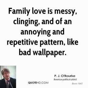 P. J. O'Rourke - Family love is messy, clinging, and of an annoying and repetitive pattern, like bad wallpaper.
