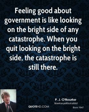 Feeling good about government is like looking on the bright side of any catastrophe. When you quit looking on the bright side, the catastrophe is still there.