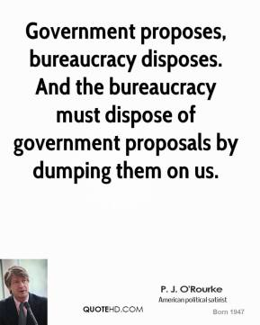 P. J. O'Rourke - Government proposes, bureaucracy disposes. And the bureaucracy must dispose of government proposals by dumping them on us.