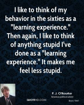 """P. J. O'Rourke - I like to think of my behavior in the sixties as a """"learning experience."""" Then again, I like to think of anything stupid I've done as a """"learning experience."""" It makes me feel less stupid."""