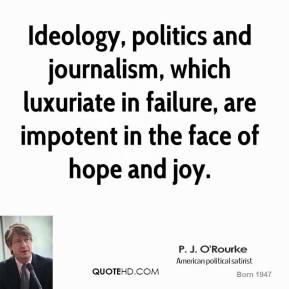 P. J. O'Rourke - Ideology, politics and journalism, which luxuriate in failure, are impotent in the face of hope and joy.