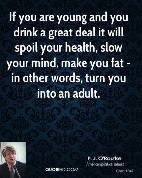 P. J. O'Rourke - If you are young and you drink a great deal it will spoil your health, slow your mind, make you fat - in other words, turn you into an adult.