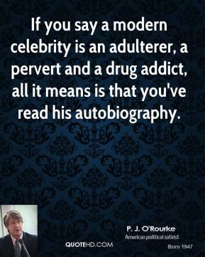 P. J. O'Rourke - If you say a modern celebrity is an adulterer, a pervert and a drug addict, all it means is that you've read his autobiography.