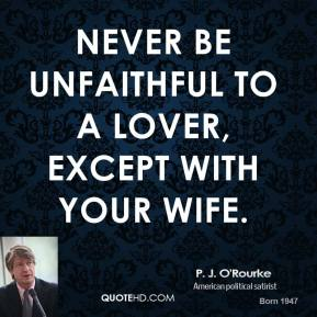 P. J. O'Rourke - Never be unfaithful to a lover, except with your wife.
