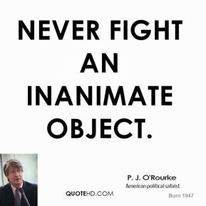 P. J. O'Rourke - Never fight an inanimate object.