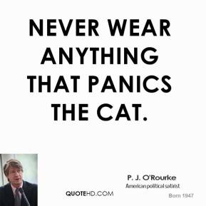 Never wear anything that panics the cat.