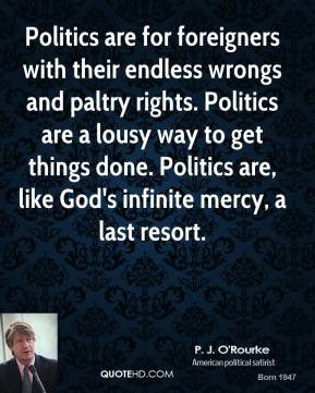 P. J. O'Rourke - Politics are for foreigners with their endless wrongs and paltry rights. Politics are a lousy way to get things done. Politics are, like God's infinite mercy, a last resort.