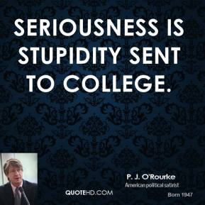 Seriousness is stupidity sent to college.