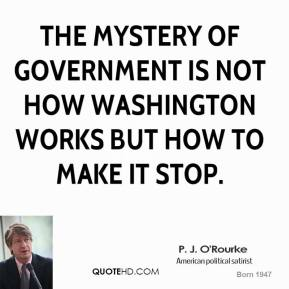 The mystery of government is not how Washington works but how to make it stop.