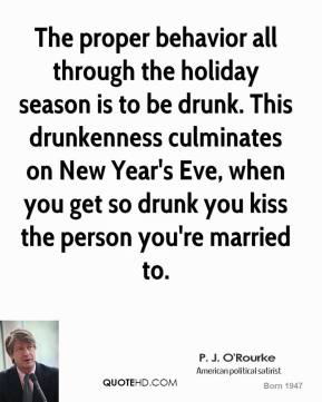 P. J. O'Rourke - The proper behavior all through the holiday season is to be drunk. This drunkenness culminates on New Year's Eve, when you get so drunk you kiss the person you're married to.