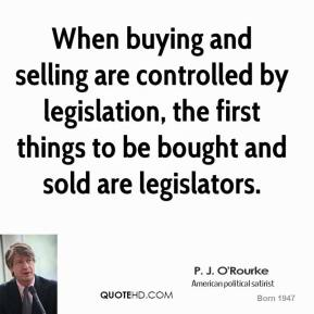 P. J. O'Rourke - When buying and selling are controlled by legislation, the first things to be bought and sold are legislators.