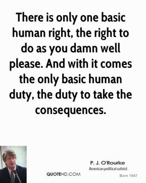 There is only one basic human right, the right to do as you damn well please. And with it comes the only basic human duty, the duty to take the consequences.