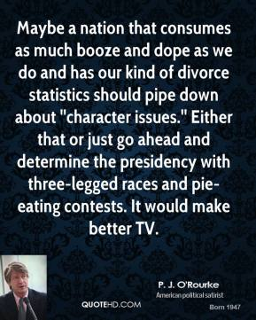 P. J. O'Rourke  - Maybe a nation that consumes as much booze and dope as we do and has our kind of divorce statistics should pipe down about ''character issues.'' Either that or just go ahead and determine the presidency with three-legged races and pie-eating contests. It would make better TV.