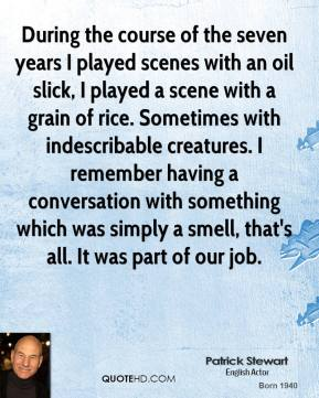 Patrick Stewart - During the course of the seven years I played scenes with an oil slick, I played a scene with a grain of rice. Sometimes with indescribable creatures. I remember having a conversation with something which was simply a smell, that's all. It was part of our job.