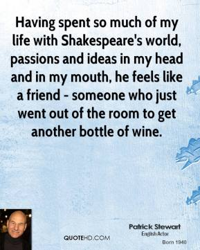 Having spent so much of my life with Shakespeare's world, passions and ideas in my head and in my mouth, he feels like a friend - someone who just went out of the room to get another bottle of wine.