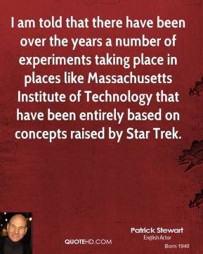 I am told that there have been over the years a number of experiments taking place in places like Massachusetts Institute of Technology that have been entirely based on concepts raised by Star Trek.