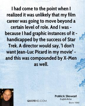 I had come to the point when I realized it was unlikely that my film career was going to move beyond a certain level of role. And I was - because I had graphic instances of it - handicapped by the success of Star Trek. A director would say, 'I don't want Jean-Luc Picard in my movie' - and this was compounded by X-Men as well.