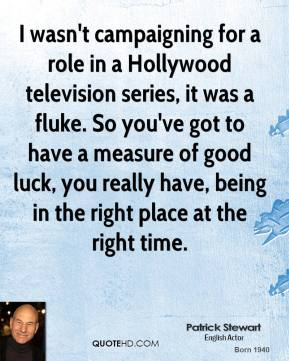 I wasn't campaigning for a role in a Hollywood television series, it was a fluke. So you've got to have a measure of good luck, you really have, being in the right place at the right time.