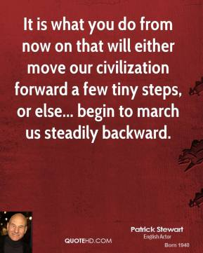 Patrick Stewart - It is what you do from now on that will either move our civilization forward a few tiny steps, or else... begin to march us steadily backward.