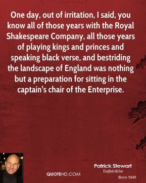 Patrick Stewart - One day, out of irritation, I said, you know all of those years with the Royal Shakespeare Company, all those years of playing kings and princes and speaking black verse, and bestriding the landscape of England was nothing but a preparation for sitting in the captain's chair of the Enterprise.