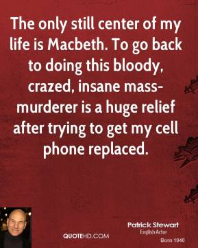 Patrick Stewart - The only still center of my life is Macbeth. To go back to doing this bloody, crazed, insane mass-murderer is a huge relief after trying to get my cell phone replaced.
