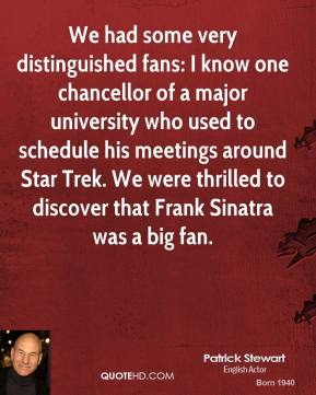 Patrick Stewart - We had some very distinguished fans: I know one chancellor of a major university who used to schedule his meetings around Star Trek. We were thrilled to discover that Frank Sinatra was a big fan.