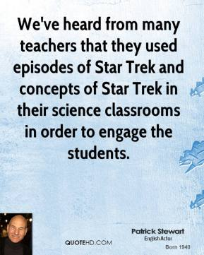 Patrick Stewart - We've heard from many teachers that they used episodes of Star Trek and concepts of Star Trek in their science classrooms in order to engage the students.