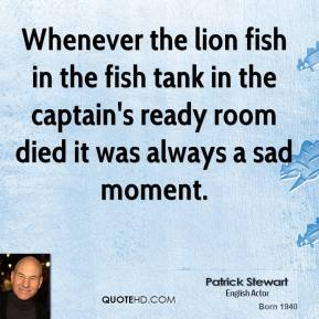 Patrick Stewart - Whenever the lion fish in the fish tank in the captain's ready room died it was always a sad moment.