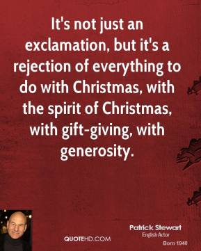 Patrick Stewart  - It's not just an exclamation, but it's a rejection of everything to do with Christmas, with the spirit of Christmas, with gift-giving, with generosity.